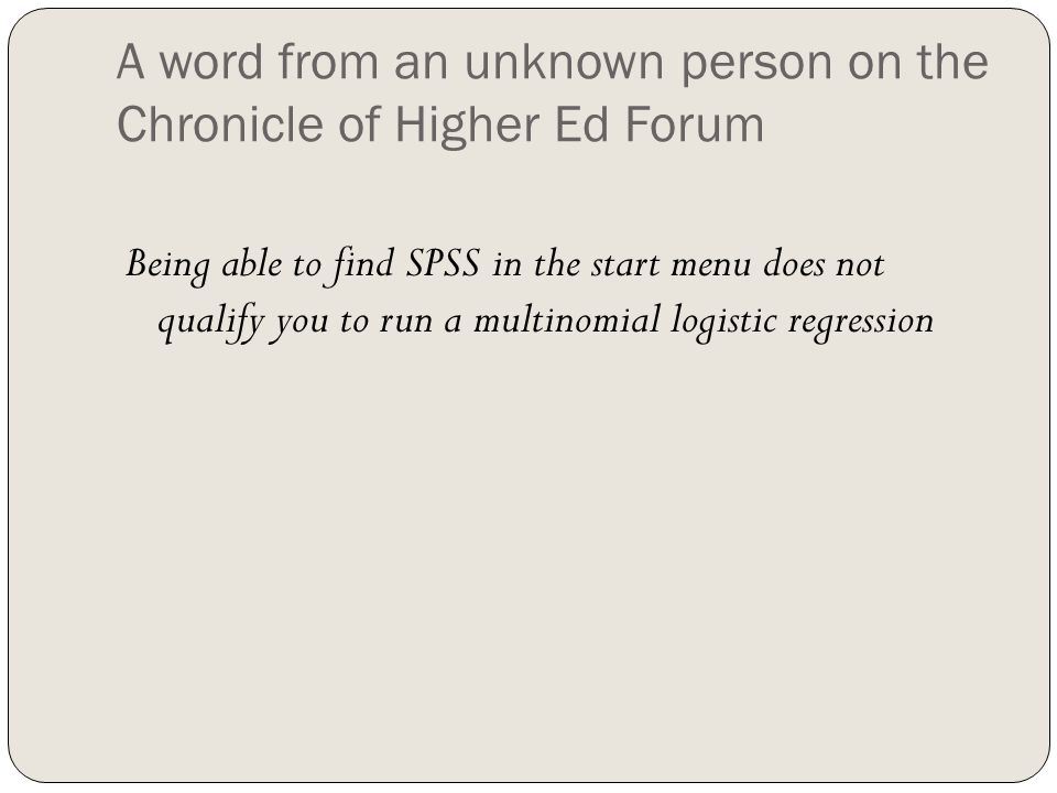 A word from an unknown person on the Chronicle of Higher Ed Forum Being able to find SPSS in the start menu does not qualify you to run a multinomial logistic regression