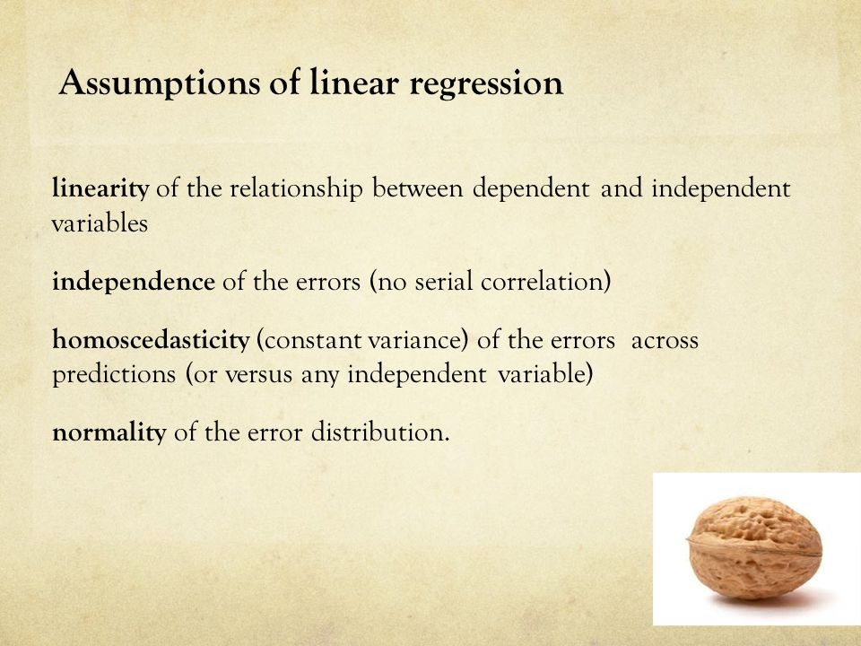 Assumptions of linear regression linearity of the relationship between dependent and independent variables independence of the errors (no serial correlation) homoscedasticity (constant variance) of the errors across predictions (or versus any independent variable) normality of the error distribution.