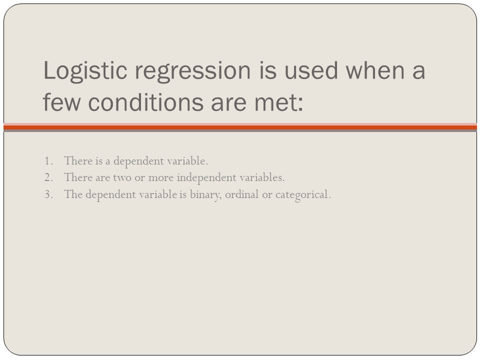 Logistic regression is used when a few conditions are met: 1.