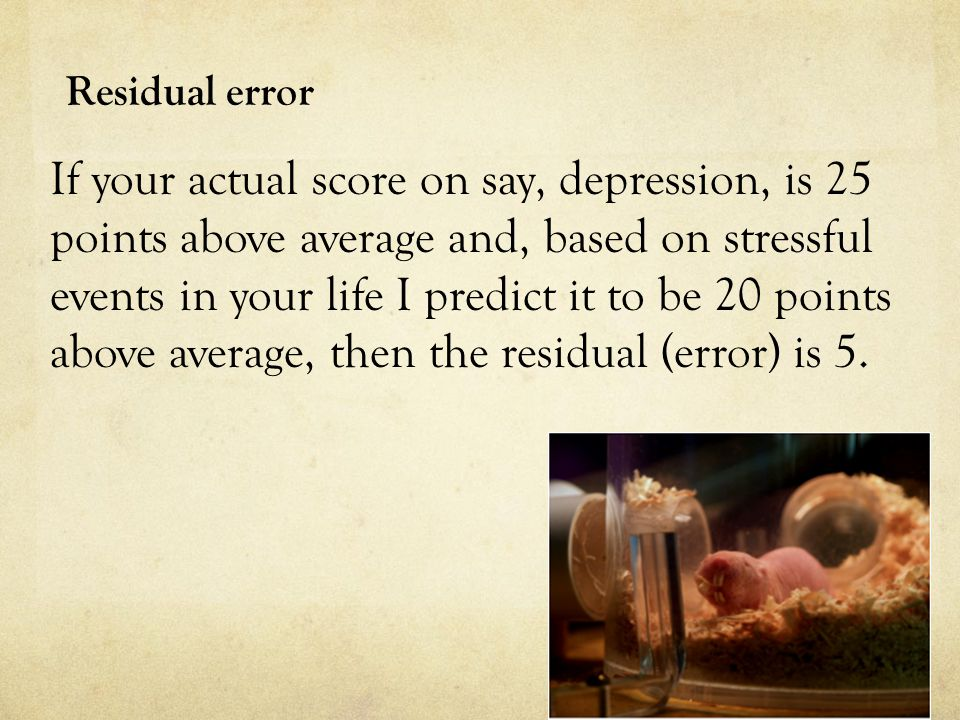 Residual error If your actual score on say, depression, is 25 points above average and, based on stressful events in your life I predict it to be 20 points above average, then the residual (error) is 5.