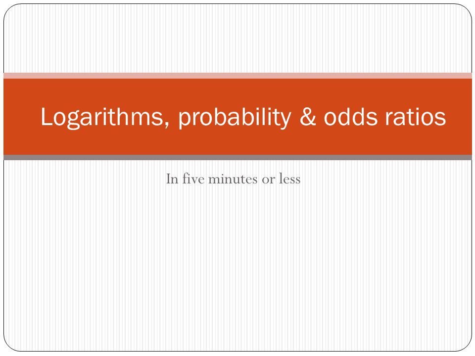 In five minutes or less Logarithms, probability & odds ratios