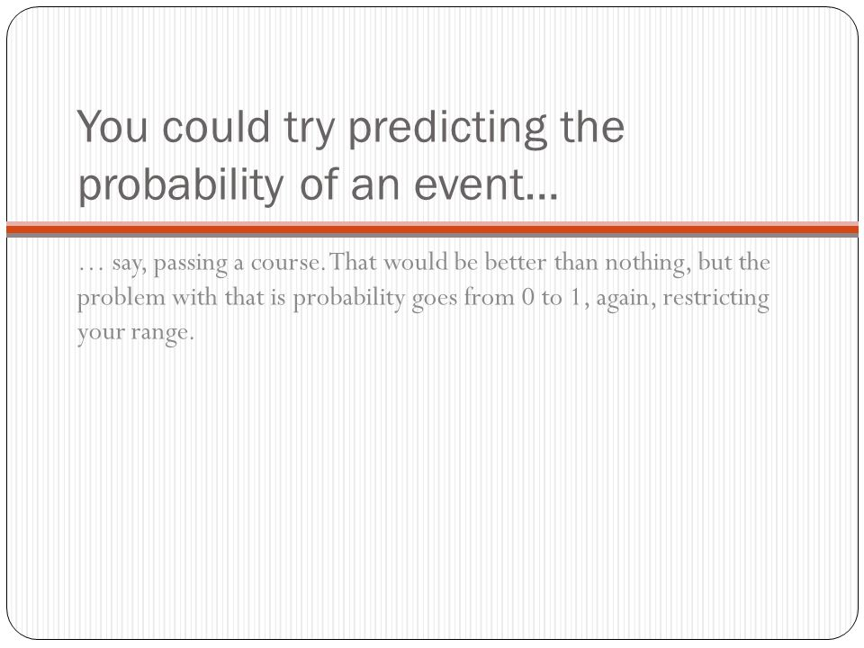You could try predicting the probability of an event… … say, passing a course. That would be better than nothing, but the problem with that is probabi