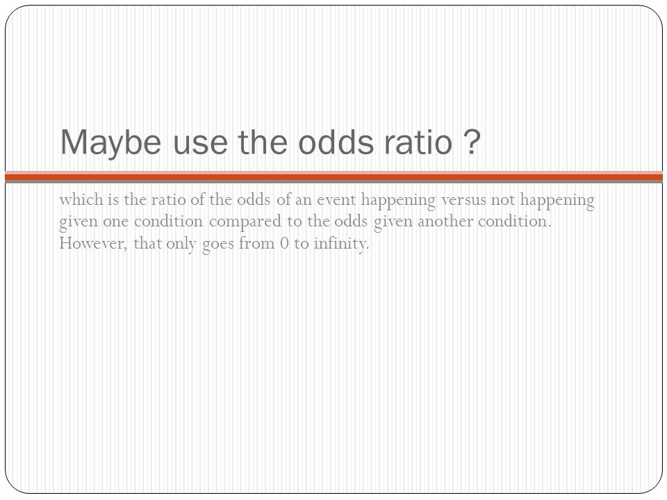 Maybe use the odds ratio .
