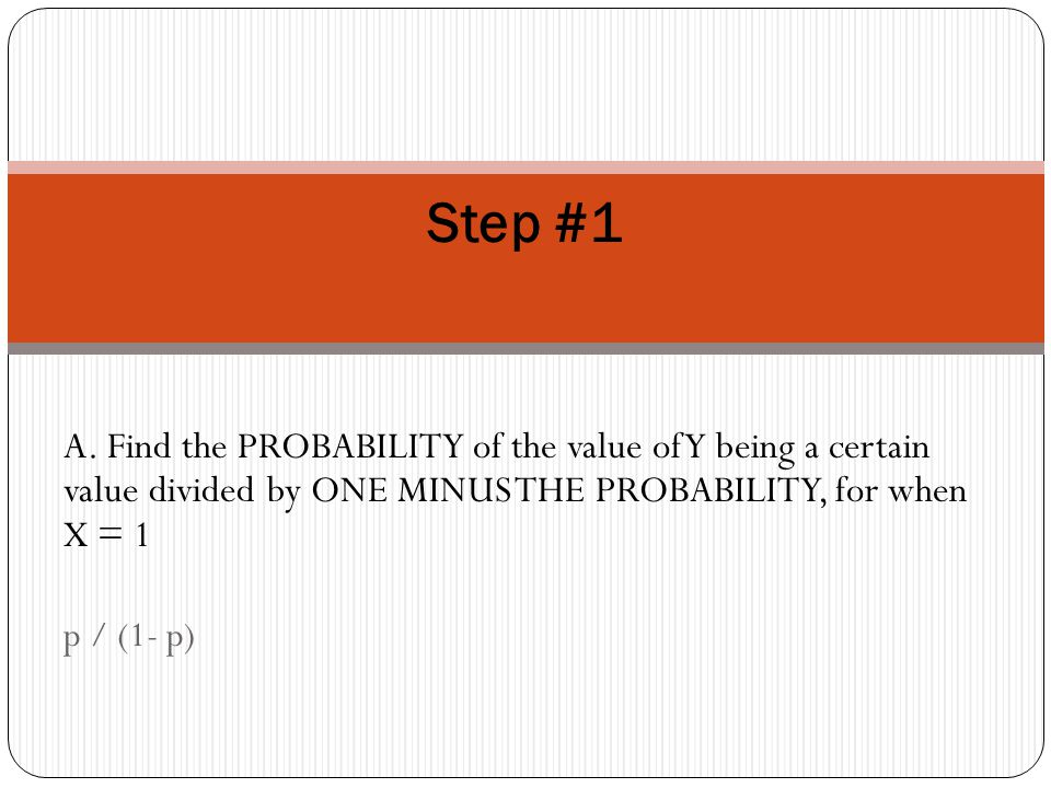 A. Find the PROBABILITY of the value of Y being a certain value divided by ONE MINUS THE PROBABILITY, for when X = 1 p / (1- p) Step #1