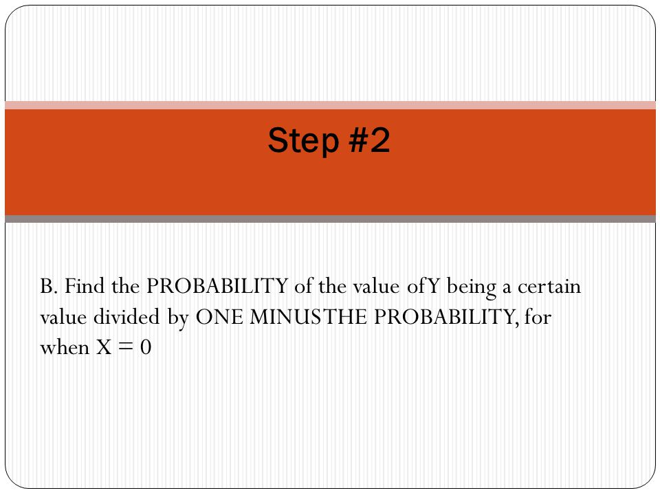 B. Find the PROBABILITY of the value of Y being a certain value divided by ONE MINUS THE PROBABILITY, for when X = 0 Step #2