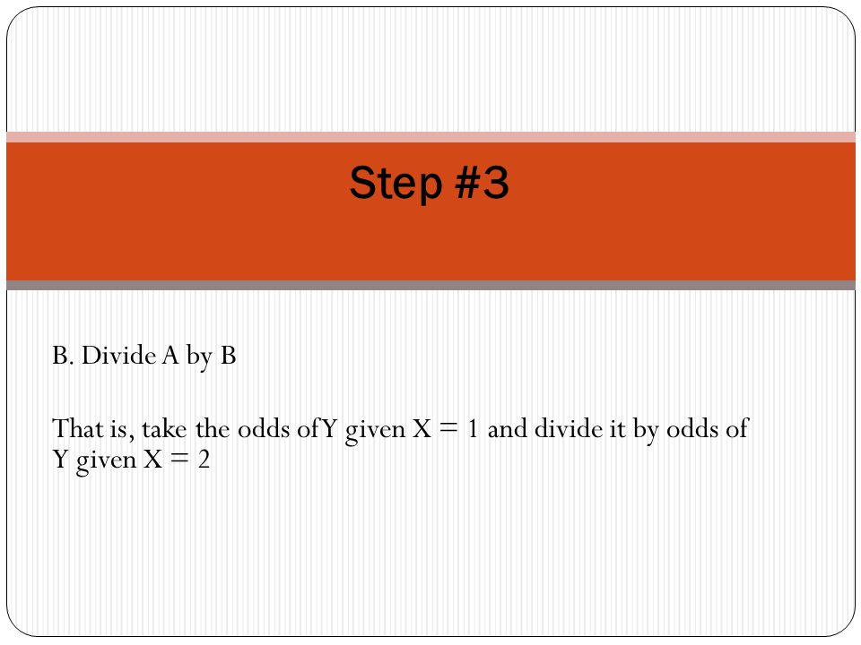 B. Divide A by B That is, take the odds of Y given X = 1 and divide it by odds of Y given X = 2 Step #3