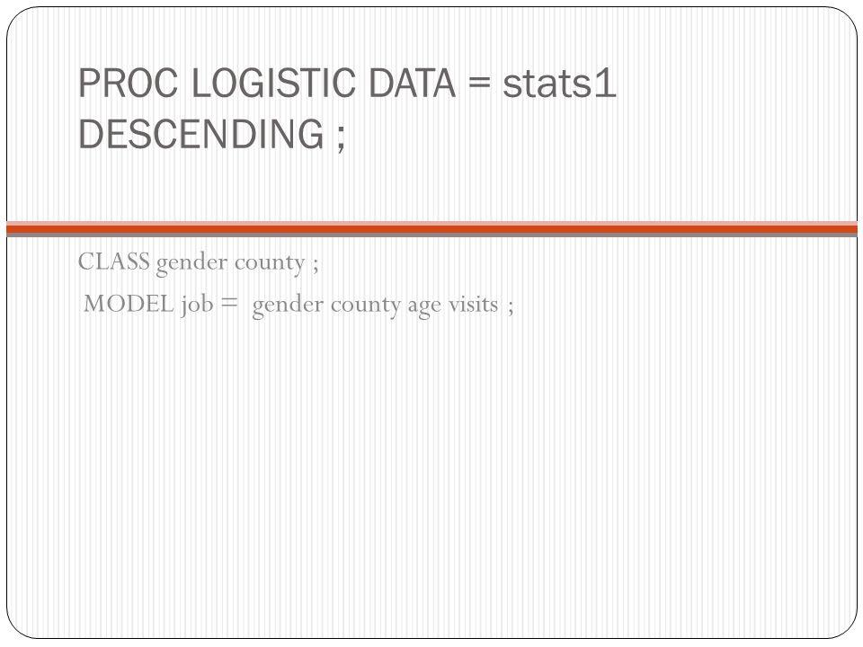 PROC LOGISTIC DATA = stats1 DESCENDING ; CLASS gender county ; MODEL job = gender county age visits ;