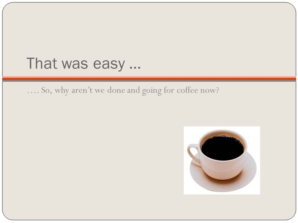 That was easy … …. So, why aren't we done and going for coffee now