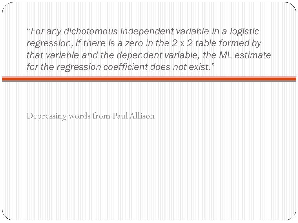For any dichotomous independent variable in a logistic regression, if there is a zero in the 2 x 2 table formed by that variable and the dependent variable, the ML estimate for the regression coefficient does not exist. Depressing words from Paul Allison