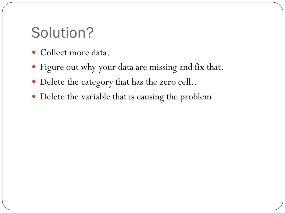 Solution? Collect more data. Figure out why your data are missing and fix that. Delete the category that has the zero cell.. Delete the variable that
