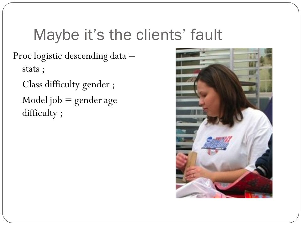 Maybe it's the clients' fault Proc logistic descending data = stats ; Class difficulty gender ; Model job = gender age difficulty ;
