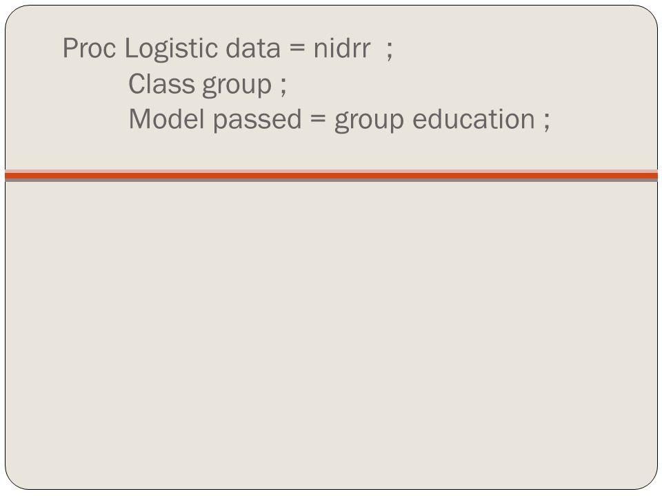 Proc Logistic data = nidrr ; Class group ; Model passed = group education ;