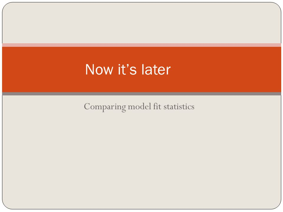 Comparing model fit statistics Now it's later