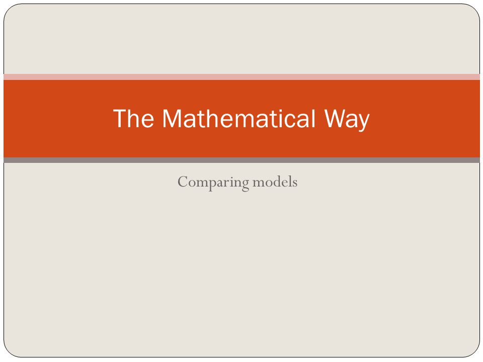 Comparing models The Mathematical Way