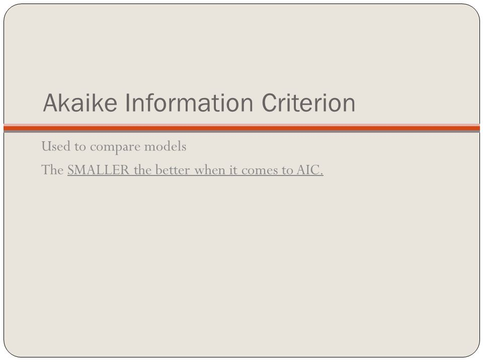 Akaike Information Criterion Used to compare models The SMALLER the better when it comes to AIC.