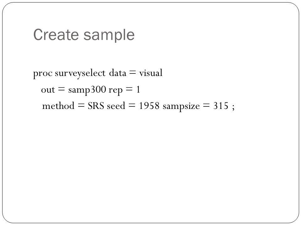 Create sample proc surveyselect data = visual out = samp300 rep = 1 method = SRS seed = 1958 sampsize = 315 ;