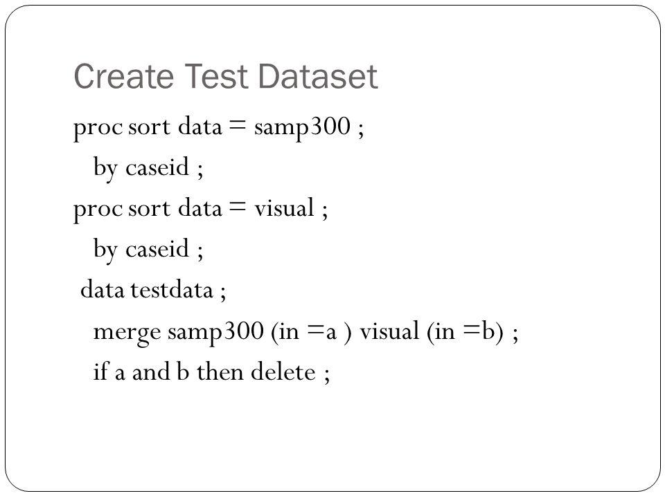 Create Test Dataset proc sort data = samp300 ; by caseid ; proc sort data = visual ; by caseid ; data testdata ; merge samp300 (in =a ) visual (in =b)