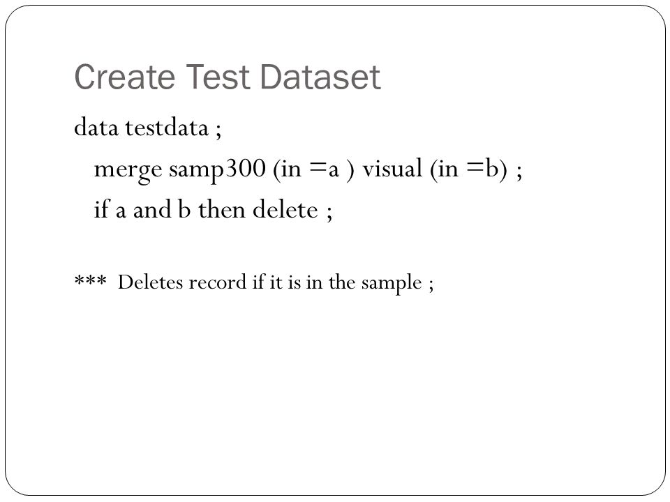 Create Test Dataset data testdata ; merge samp300 (in =a ) visual (in =b) ; if a and b then delete ; *** Deletes record if it is in the sample ;