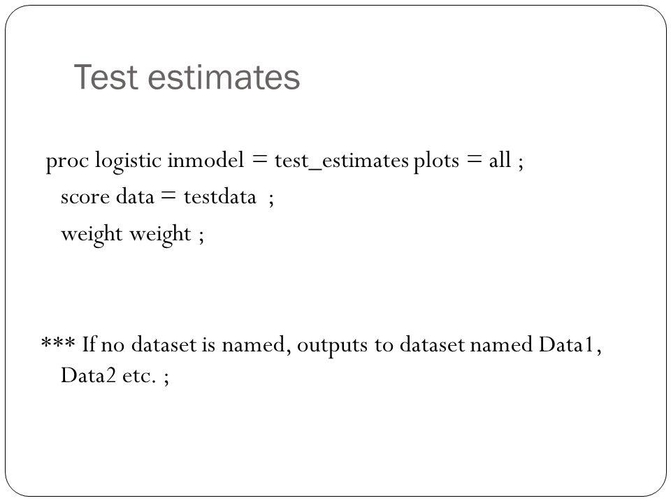 Test estimates proc logistic inmodel = test_estimates plots = all ; score data = testdata ; weight weight ; *** If no dataset is named, outputs to dataset named Data1, Data2 etc.