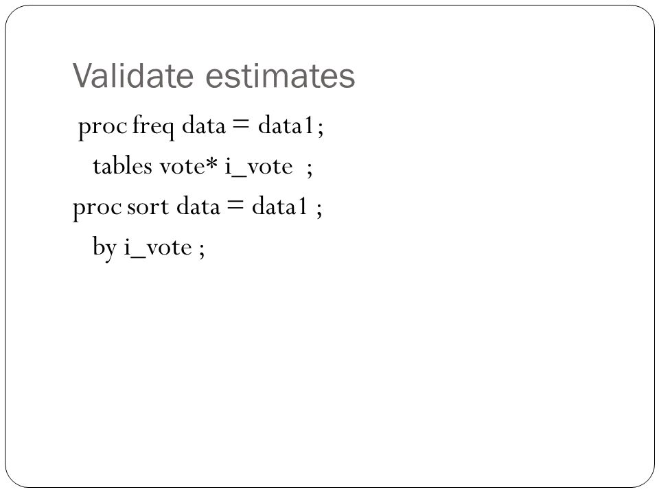 Validate estimates proc freq data = data1; tables vote* i_vote ; proc sort data = data1 ; by i_vote ;