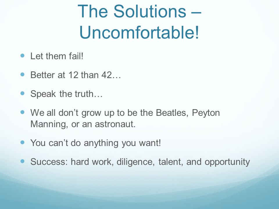 The Solutions – Uncomfortable! Let them fail! Better at 12 than 42… Speak the truth… We all don't grow up to be the Beatles, Peyton Manning, or an ast