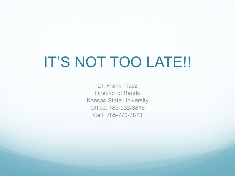 IT'S NOT TOO LATE!! Dr. Frank Tracz Director of Bands Kansas State University Office: 785-532-3816 Cell: 785-770-7873
