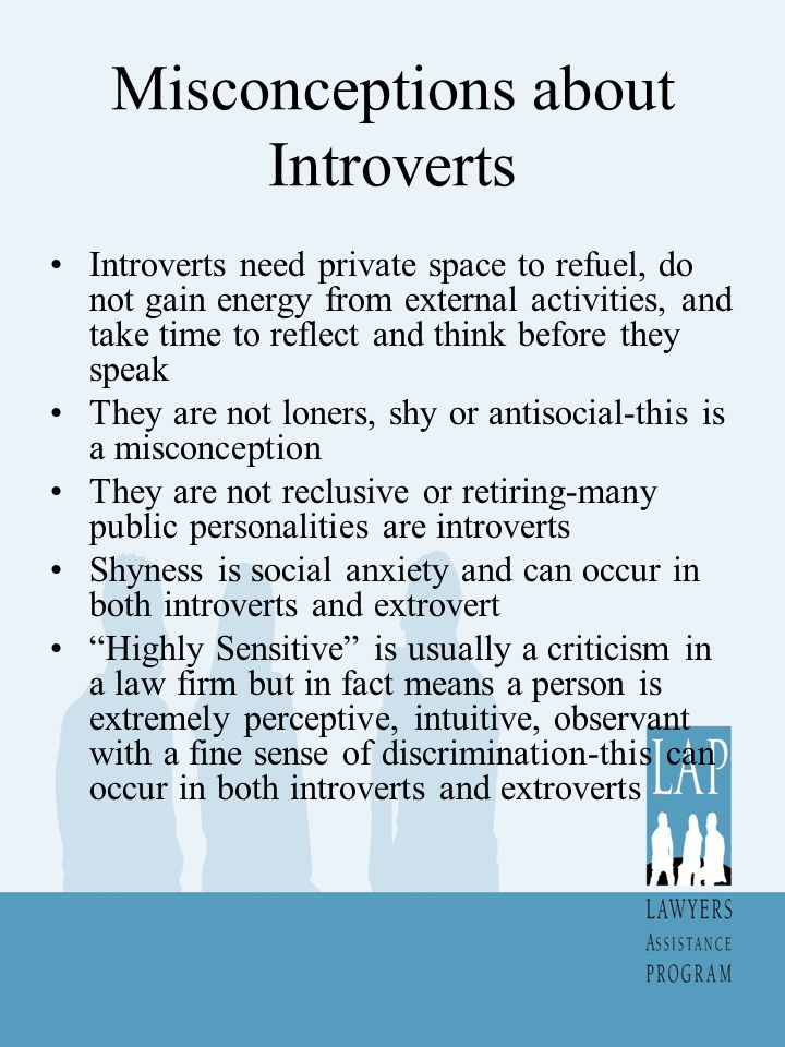 Introverts at Work Like quiet for concentration Know more than they reveal Can seem quiet and aloof Will need to be asked for their opinion Like to work on long complex problems Have great attention to detail Need to understand why they are doing something Dislike intrusions and interruptions Need to think and reflect before acting Work alone happily Prefer to stay in office rather than socialize Do not like to draw attention to themselves Work well without supervision Have trouble remembering names