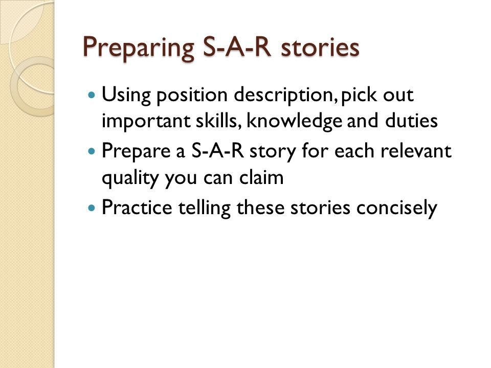 Preparing S-A-R stories Using position description, pick out important skills, knowledge and duties Prepare a S-A-R story for each relevant quality you can claim Practice telling these stories concisely