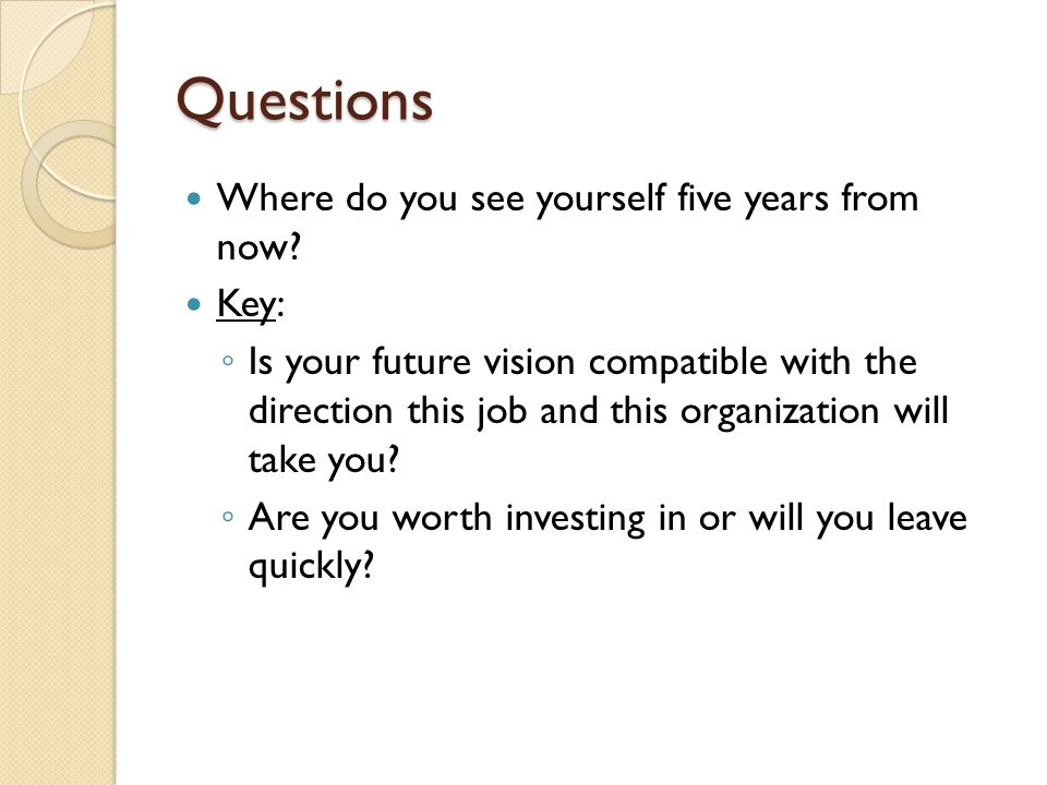 Questions Where do you see yourself five years from now.