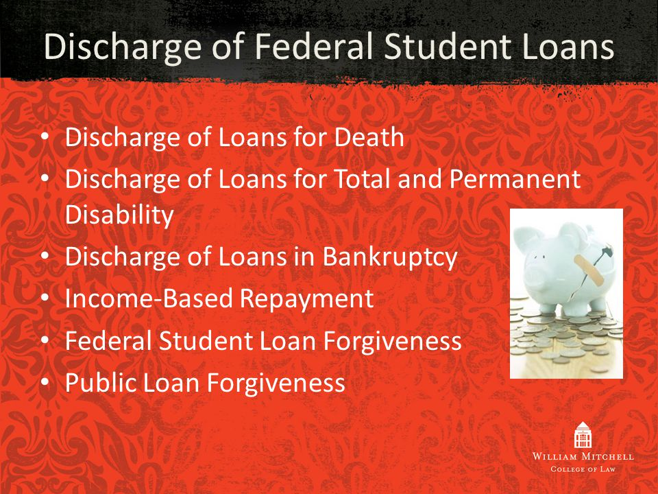 Discharge of Loans for Death Discharge of Loans for Total and Permanent Disability Discharge of Loans in Bankruptcy Income-Based Repayment Federal Student Loan Forgiveness Public Loan Forgiveness Discharge of Federal Student Loans