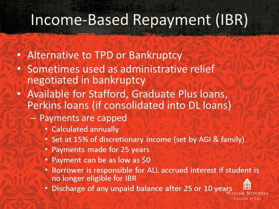Alternative to TPD or Bankruptcy Sometimes used as administrative relief negotiated in bankruptcy Available for Stafford, Graduate Plus loans, Perkins loans (if consolidated into DL loans) – Payments are capped Calculated annually Set at 15% of discretionary income (set by AGI & family) Payments made for 25 years Payment can be as low as $0 Borrower is responsible for ALL accrued interest if student is no longer eligible for IBR Discharge of any unpaid balance after 25 or 10 years Income-Based Repayment (IBR)
