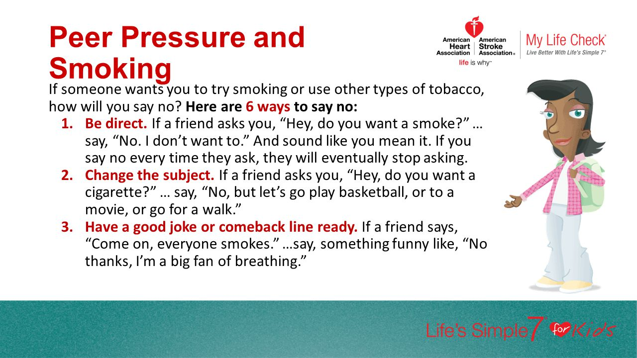 Peer Pressure and Smoking If someone wants you to try smoking or use other types of tobacco, how will you say no? Here are 6 ways to say no: 1.Be dire