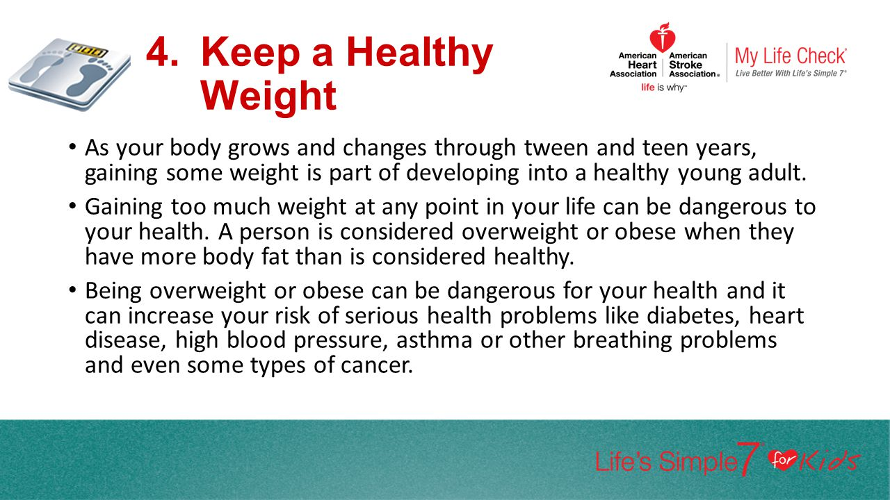 4.Keep a Healthy Weight As your body grows and changes through tween and teen years, gaining some weight is part of developing into a healthy young ad