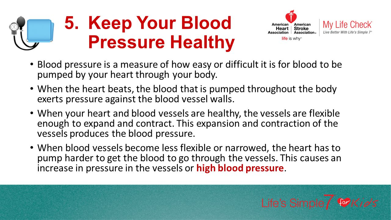 5.Keep Your Blood Pressure Healthy Blood pressure is a measure of how easy or difficult it is for blood to be pumped by your heart through your body.