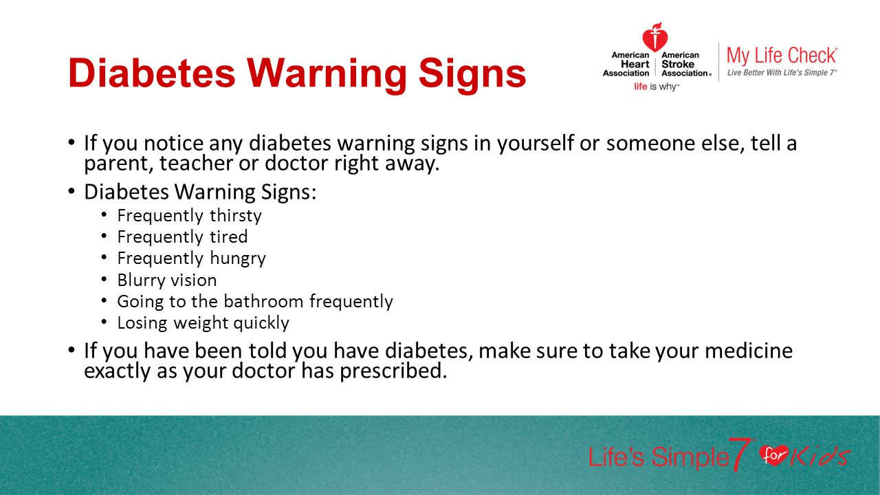 Diabetes Warning Signs If you notice any diabetes warning signs in yourself or someone else, tell a parent, teacher or doctor right away. Diabetes War
