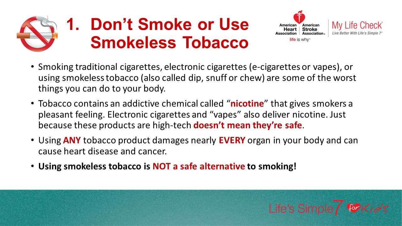 1.Don't Smoke or Use Smokeless Tobacco Smoking traditional cigarettes, electronic cigarettes (e-cigarettes or vapes), or using smokeless tobacco (also
