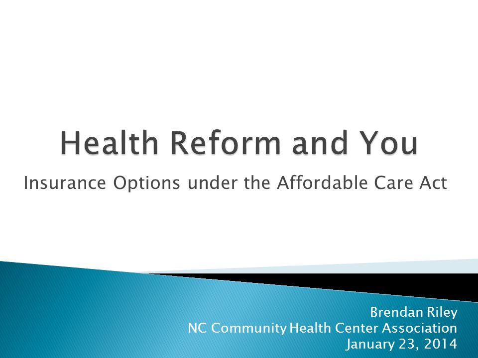 Insurance Options under the Affordable Care Act Brendan Riley NC Community Health Center Association January 23, 2014
