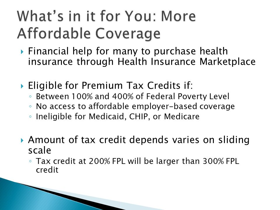  Financial help for many to purchase health insurance through Health Insurance Marketplace  Eligible for Premium Tax Credits if: ◦ Between 100% and 400% of Federal Poverty Level ◦ No access to affordable employer-based coverage ◦ Ineligible for Medicaid, CHIP, or Medicare  Amount of tax credit depends varies on sliding scale ◦ Tax credit at 200% FPL will be larger than 300% FPL credit