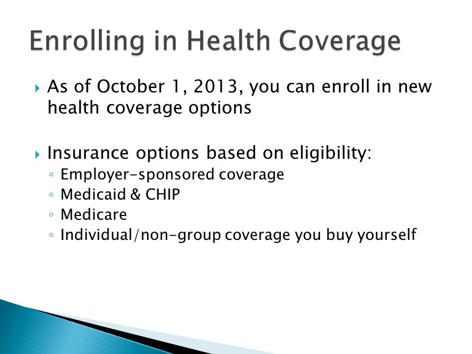  As of October 1, 2013, you can enroll in new health coverage options  Insurance options based on eligibility: ◦ Employer-sponsored coverage ◦ Medicaid & CHIP ◦ Medicare ◦ Individual/non-group coverage you buy yourself