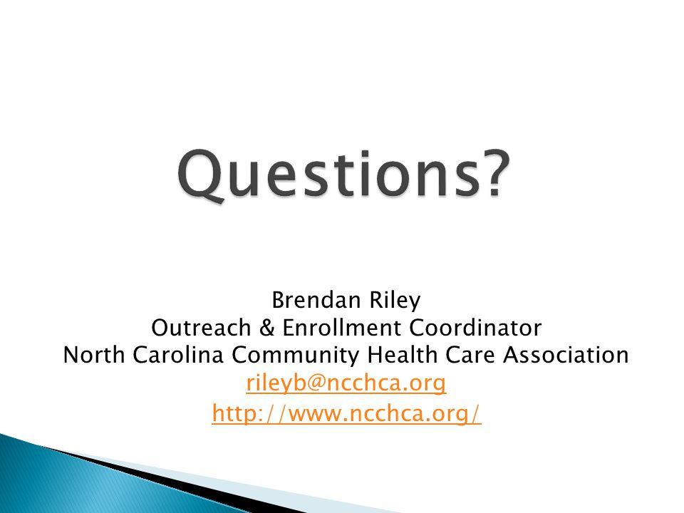 Brendan Riley Outreach & Enrollment Coordinator North Carolina Community Health Care Association rileyb@ncchca.org rileyb@ncchca.org http://www.ncchca.org/