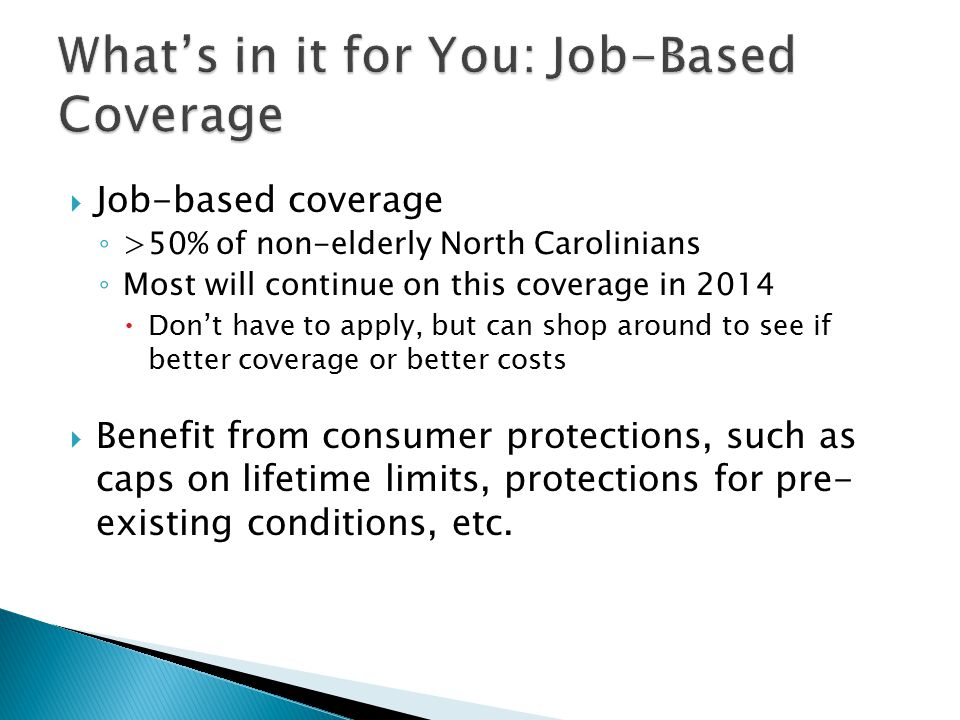  Job-based coverage ◦ >50% of non-elderly North Carolinians ◦ Most will continue on this coverage in 2014  Don't have to apply, but can shop around to see if better coverage or better costs  Benefit from consumer protections, such as caps on lifetime limits, protections for pre- existing conditions, etc.