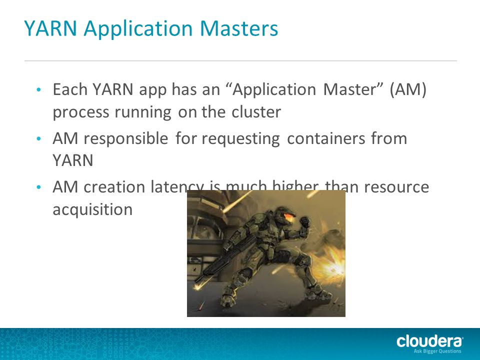YARN Application Masters Each YARN app has an Application Master (AM) process running on the cluster AM responsible for requesting containers from YARN AM creation latency is much higher than resource acquisition