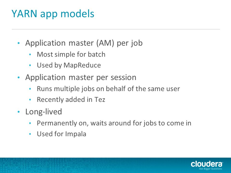 YARN app models Application master (AM) per job Most simple for batch Used by MapReduce Application master per session Runs multiple jobs on behalf of the same user Recently added in Tez Long-lived Permanently on, waits around for jobs to come in Used for Impala