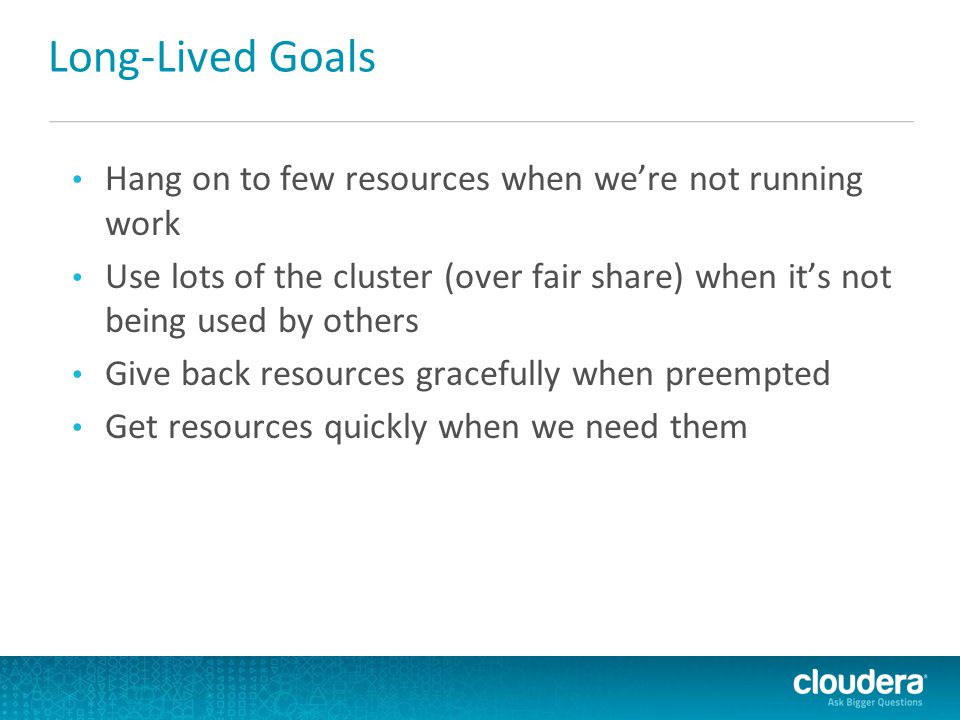 Long-Lived Goals Hang on to few resources when we're not running work Use lots of the cluster (over fair share) when it's not being used by others Giv