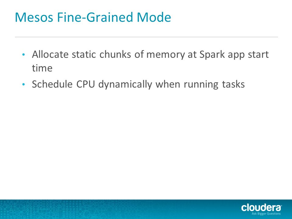 Mesos Fine-Grained Mode Allocate static chunks of memory at Spark app start time Schedule CPU dynamically when running tasks