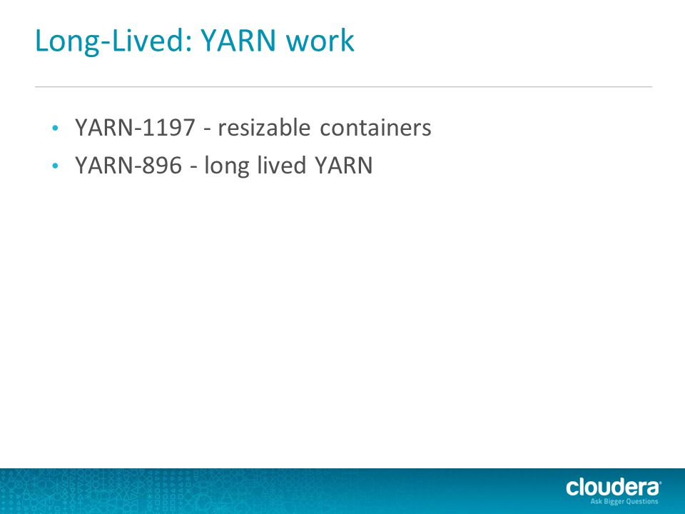 Long-Lived: YARN work YARN-1197 - resizable containers YARN-896 - long lived YARN