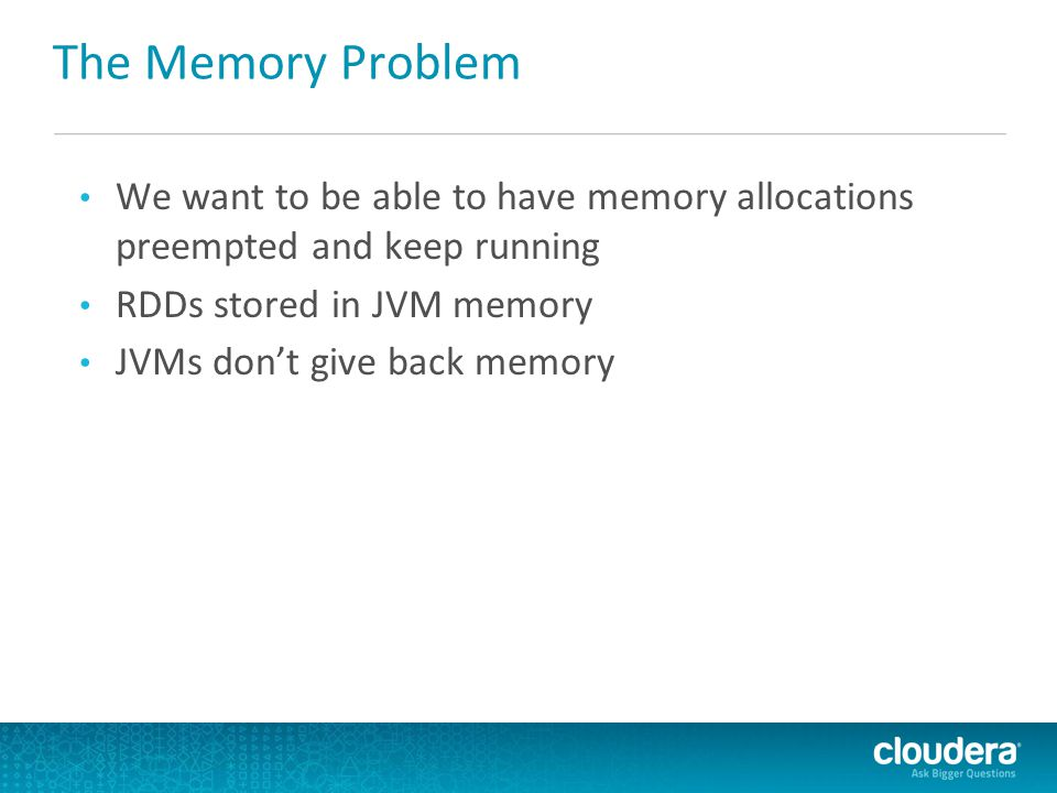 We want to be able to have memory allocations preempted and keep running RDDs stored in JVM memory JVMs don't give back memory The Memory Problem