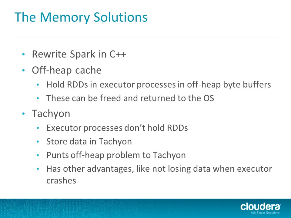 The Memory Solutions Rewrite Spark in C++ Off-heap cache Hold RDDs in executor processes in off-heap byte buffers These can be freed and returned to t