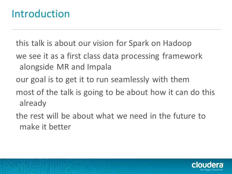 Introduction this talk is about our vision for Spark on Hadoop we see it as a first class data processing framework alongside MR and Impala our goal is to get it to run seamlessly with them most of the talk is going to be about how it can do this already the rest will be about what we need in the future to make it better