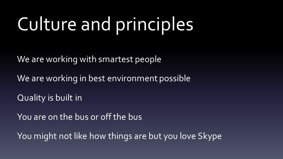 Culture and principles We are working with smartest people We are working in best environment possible Quality is built in You are on the bus or off the bus You might not like how things are but you love Skype